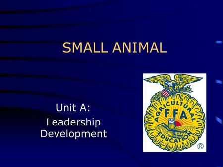 SMALL ANIMAL Unit A: Leadership Development. Leadership Qualities Objective 1.01: Discuss leadership qualities desired by the small animal industry.
