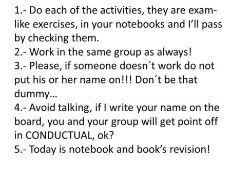 1.- Do each of the activities, they are exam- like exercises, in your notebooks and I'll pass by checking them. 2.- Work in the same group as always! 3.-