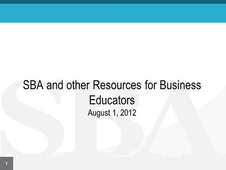 SBA and other Resources for Business Educators August 1, 2012 1.
