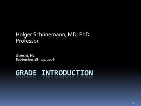 Holger Schünemann, MD, PhD Professor Utrecht, NL September 18 - 19, 2008 1.