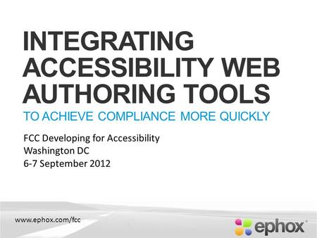 Www.ephox.com/fcc INTEGRATING ACCESSIBILITY WEB AUTHORING TOOLS TO ACHIEVE COMPLIANCE MORE QUICKLY FCC Developing for Accessibility Washington DC 6-7 September.
