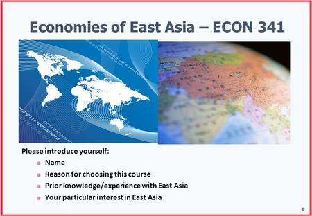 1 Economies of East Asia – ECON 341 Please introduce yourself: Name Reason for choosing this course Prior knowledge/experience with East Asia Your particular.