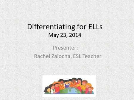 Differentiating for ELLs May 23, 2014 Presenter: Rachel Zalocha, ESL Teacher.