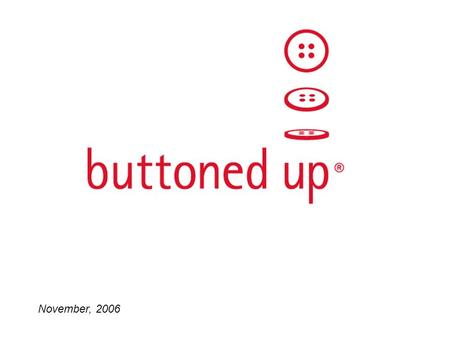 November, 2006. Buttoned Up, Inc. 2 What I am going to talk about My career path Entrepreneurship – What is it? –Typical Day –What qualities make a good.