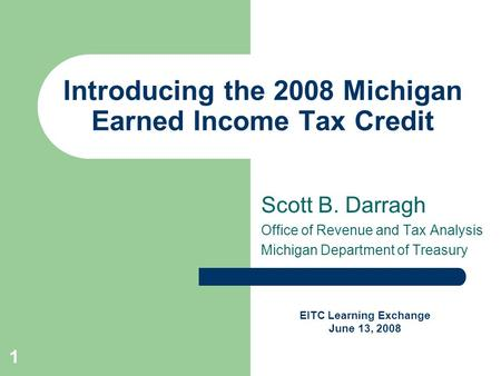 1 Introducing the 2008 Michigan Earned Income Tax Credit Scott B. Darragh Office of Revenue and Tax Analysis Michigan Department of Treasury EITC Learning.