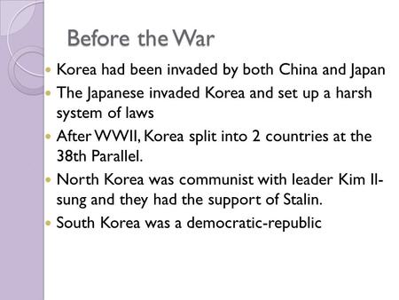 Before the War Korea had been invaded by both China and Japan The Japanese invaded Korea and set up a harsh system of laws After WWII, Korea split into.