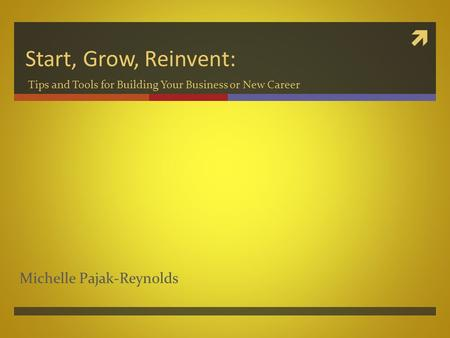  Start, Grow, Reinvent: Tips and Tools for Building Your Business or New Career Michelle Pajak-Reynolds.