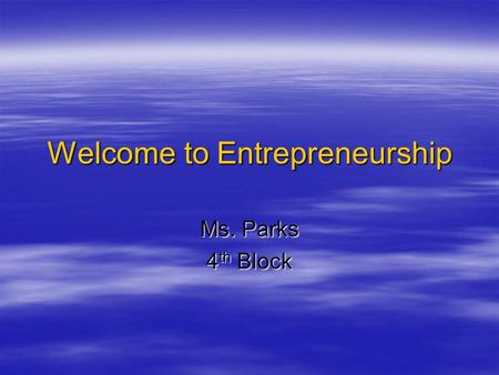 Welcome to Entrepreneurship Ms. Parks 4 th Block.