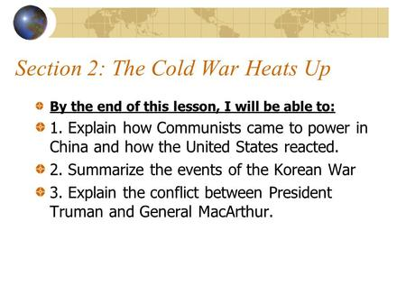Section 2: The Cold War Heats Up By the end of this lesson, I will be able to: 1. Explain how Communists came to power in China and how the United States.