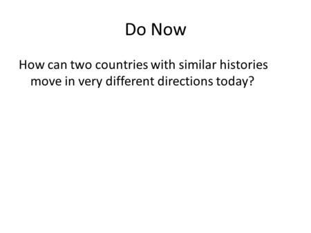 Do Now How can two countries with similar histories move in very different directions today?