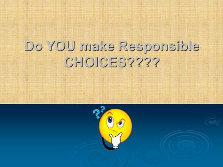 Do YOU make Responsible CHOICES????. Why your CHOICES matter……  When you make GOOD CHOICES you reap the rewards.  When you make POOR CHOICES you suffer.