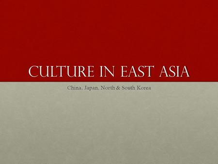 Culture in East Asia China, Japan, North & South Korea.