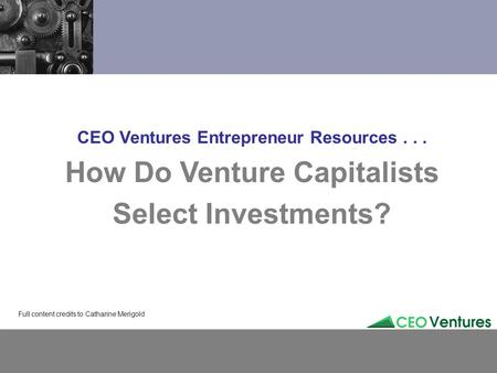 CEO Ventures Entrepreneur Resources... How Do Venture Capitalists Select Investments? Full content credits to Catharine Merigold.
