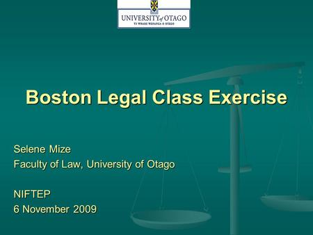 Boston Legal Class Exercise Selene Mize Faculty of Law, University of Otago NIFTEP 6 November 2009.
