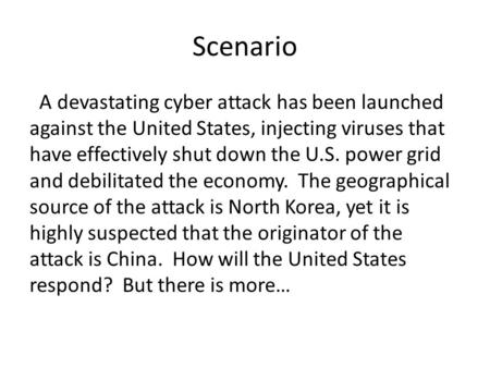 Scenario A devastating cyber attack has been launched against the United States, injecting viruses that have effectively shut down the U.S. power grid.