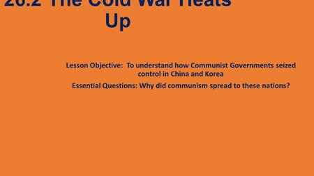26.2 The Cold War Heats Up Lesson Objective: To understand how Communist Governments seized control in China and Korea Essential Questions: Why did communism.