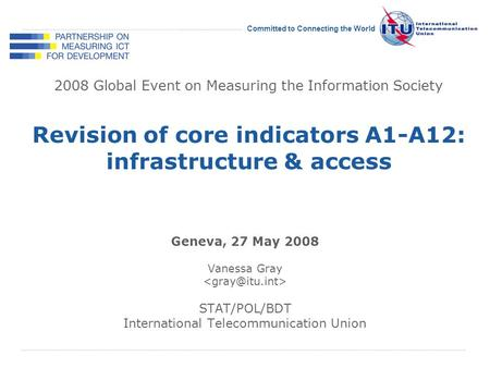 International Telecommunication Union Committed to Connecting the World 2008 Global Event on Measuring the Information Society Geneva, 27 May 2008 Vanessa.