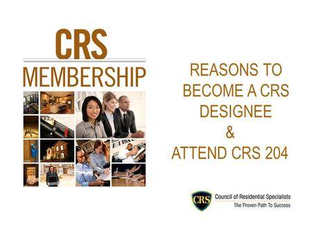 REASONS TO BECOME A CRS DESIGNEE & ATTEND CRS 204.
