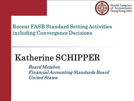 Recent FASB Standard Setting Activities including Convergence Decisions Katherine SCHIPPER Board Member, Financial Accounting Standards Board United States.