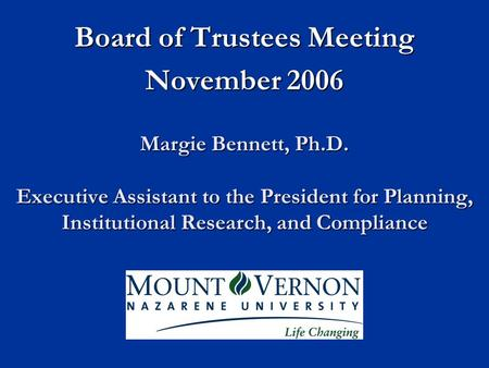 Margie Bennett, Ph.D. Executive Assistant to the President for Planning, Institutional Research, and Compliance Board of Trustees Meeting November 2006.