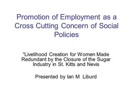 "Promotion of Employment as a Cross Cutting Concern of Social Policies ""Livelihood Creation for Women Made Redundant by the Closure of the Sugar Industry."