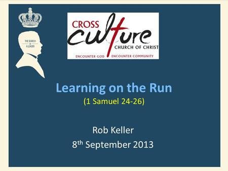 Learning on the Run (1 Samuel 24-26) Rob Keller 8 th September 2013.