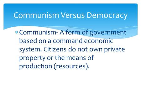  Communism- A form of government based on a command economic system. Citizens do not own private property or the means of production (resources). Communism.
