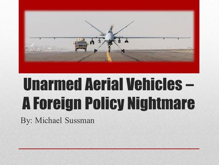 Unarmed Aerial Vehicles – A Foreign Policy Nightmare By: Michael Sussman.