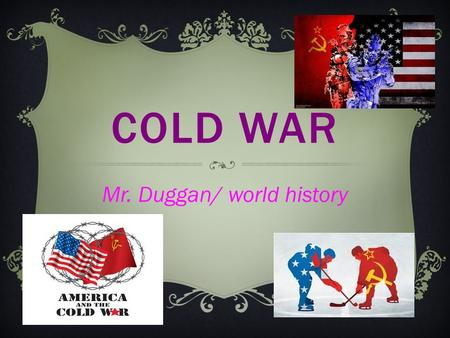 COLD WAR Mr. Duggan/ world history. DEVELOPMENT OF THE COLD WAR  After WW2 Soviet Union and United States emerge as superpowers  Suspicious over each.