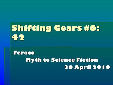 Shifting Gears #6: 42 Feraco Myth to Science Fiction 30 April 2010.