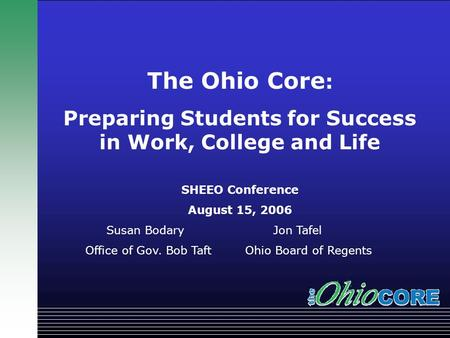 TITLE? Governor Bob Taft The Ohio Core : Preparing Students for Success in Work, College and Life SHEEO Conference August 15, 2006 Susan Bodary Jon Tafel.