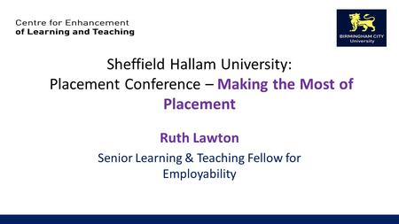 Sheffield Hallam University: Placement Conference – Making the Most of Placement Ruth Lawton Senior Learning & Teaching Fellow for Employability.