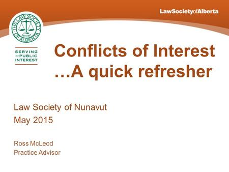 Conflicts of Interest …A quick refresher Law Society of Nunavut May 2015 Ross McLeod Practice Advisor.