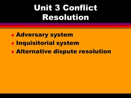 Unit 3 Conflict Resolution l Adversary system l Inquisitorial system l Alternative dispute resolution.