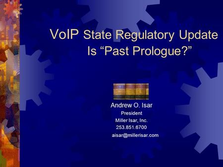 "VoIP State Regulatory Update Is ""Past Prologue?"" Andrew O. Isar President Miller Isar, Inc. 253.851.6700"