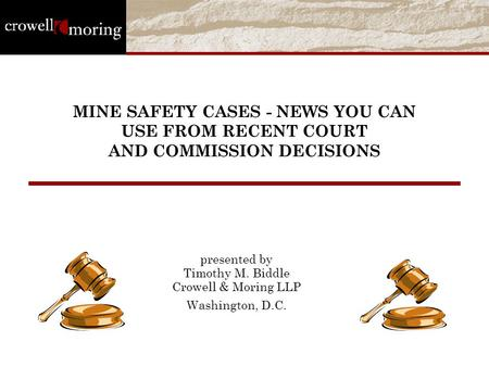 MINE SAFETY CASES - NEWS YOU CAN USE FROM RECENT COURT AND COMMISSION DECISIONS presented by Timothy M. Biddle Crowell & Moring LLP Washington, D.C.