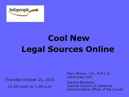 Cool New Legal Sources Online Mary Minow, J.D., A.M.L.S. LibraryLaw.com Deirdre Benedict Judicial Council of California Administrative Office of the Courts.