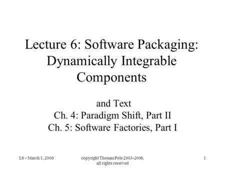 L6 - March 1, 2006copyright Thomas Pole 2003-2006, all rights reserved 1 Lecture 6: Software Packaging: Dynamically Integrable Components and Text Ch.