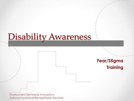 Disability Awareness Fear/Stigma Training Employment Services & Innovations Indiana Vocational Rehabilitation Services.