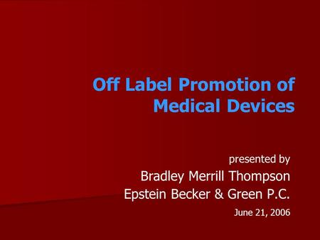 Off Label Promotion of Medical Devices presented by Bradley Merrill Thompson Epstein Becker & Green P.C. June 21, 2006.