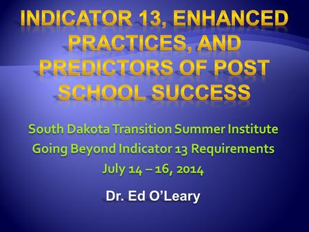 South Dakota Transition Summer Institute Going Beyond Indicator 13 Requirements July 14 – 16, 2014 Dr. Ed O'Leary South Dakota Transition Summer Institute.