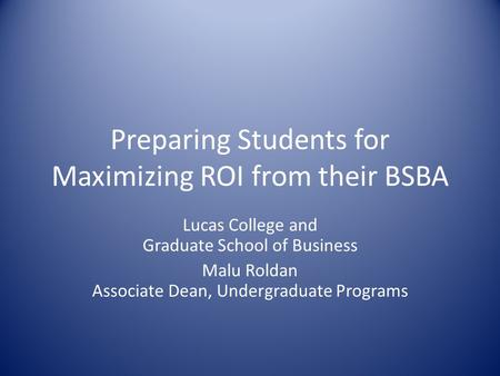 Preparing Students for Maximizing ROI from their BSBA Lucas College and Graduate School of Business Malu Roldan Associate Dean, Undergraduate Programs.