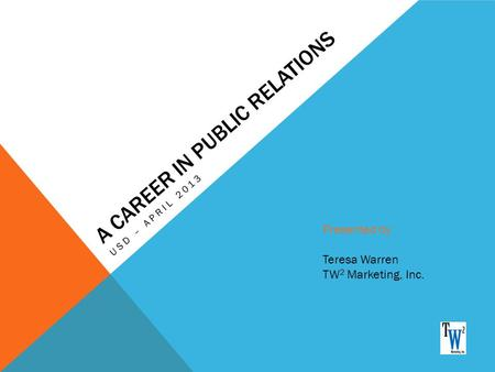 A CAREER IN PUBLIC RELATIONS USD – APRIL 2013 Presented by: Teresa Warren TW 2 Marketing, Inc.