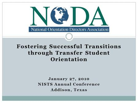 Fostering Successful Transitions through Transfer Student Orientation January 27, 2010 NISTS Annual Conference Addison, Texas.