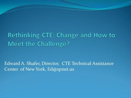 Edward A. Shafer, Director, CTE Technical Assistance Center of New York,