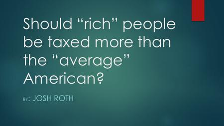 "Should ""rich"" people be taxed more than the ""average"" American? BY : JOSH ROTH."