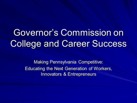 Governor's Commission on College and Career Success Making Pennsylvania Competitive: Educating the Next Generation of Workers, Innovators & Entrepreneurs.
