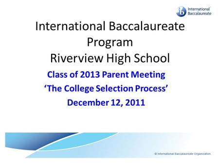 International Baccalaureate Program Riverview High School Class of 2013 Parent Meeting 'The College Selection Process' December 12, 2011.