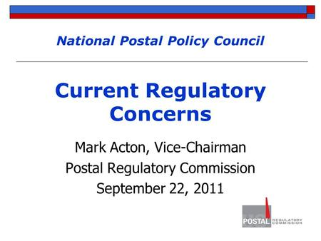 National Postal Policy Council Current Regulatory Concerns Mark Acton, Vice-Chairman Postal Regulatory Commission September 22, 2011.