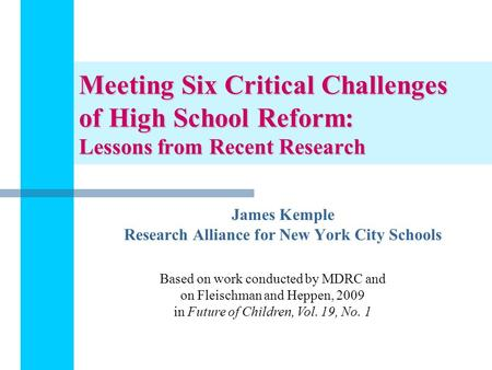 Meeting Six Critical Challenges of High School Reform: Lessons from Recent Research James Kemple Research Alliance for New York City Schools Based on work.